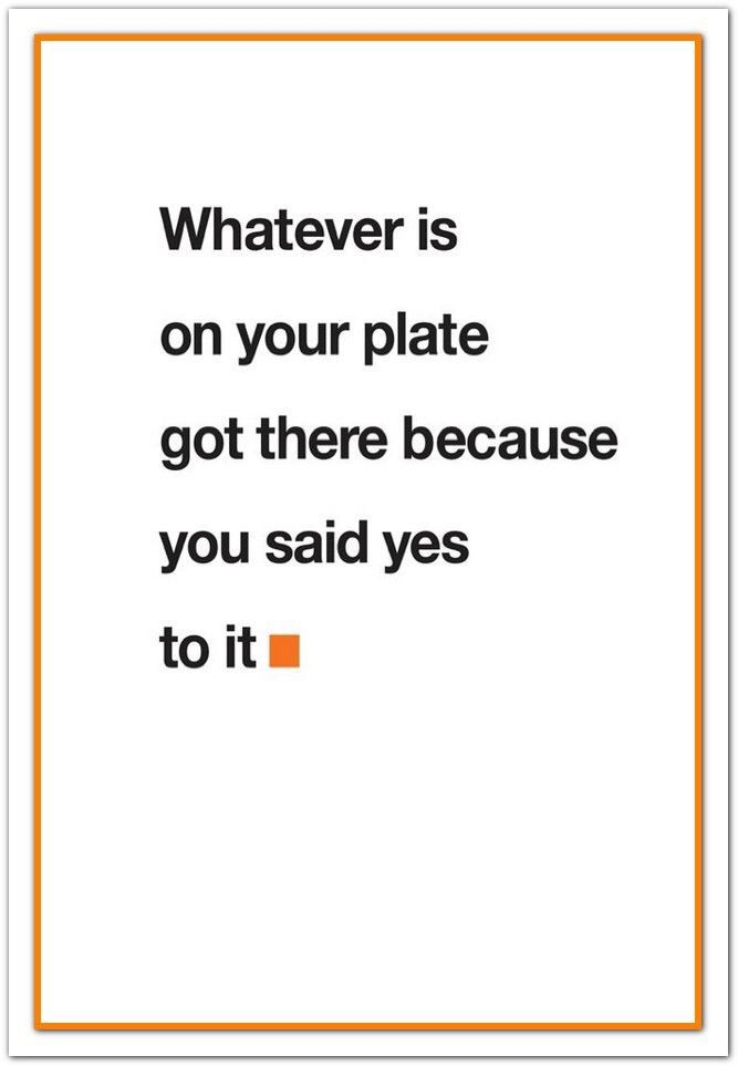 Whatever is on your plate got there because you said yes https://inspirational.ly