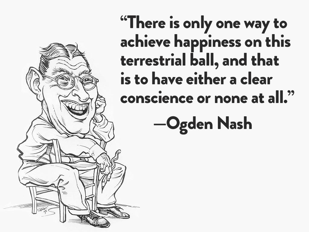 """""""There is only one way to achieve happiness on this terrestrial ball, and that is to have either a clear conscience or none at all."""" —Ogden Nash https://inspirational.ly"""