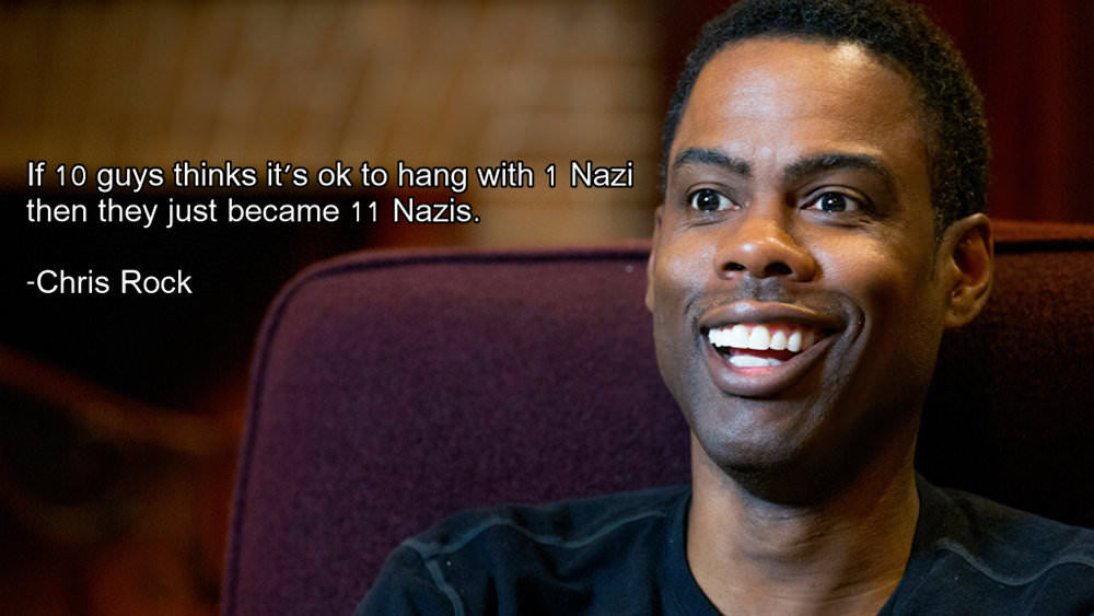 If 10 guys thinks it's ok to hang with 1 Nazi then they just became 11 Nazis. ,.,. -Chris Rock https://inspirational.ly