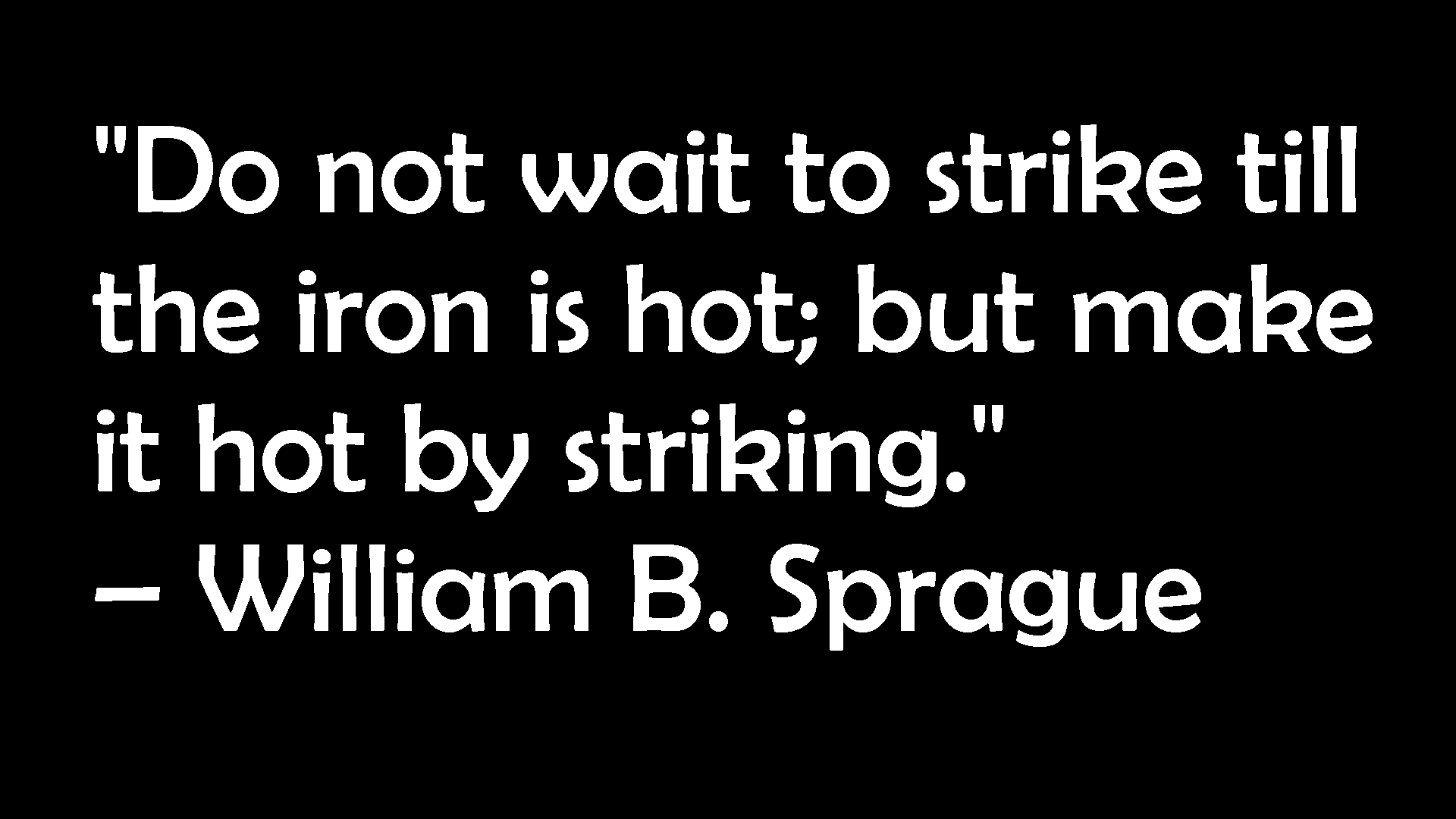"""Do not wait to strike till the iron is hot; but make it hot by striking."" — William B. Sprague https://inspirational.ly"