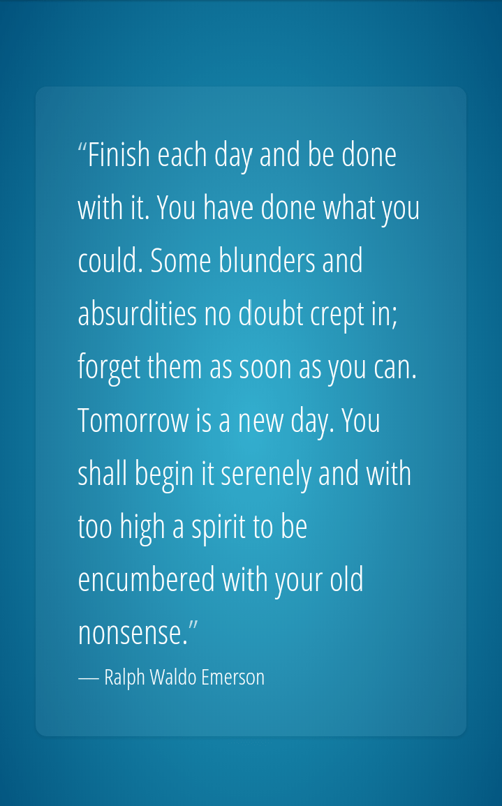 """Finish each day and be done with it. You have done what you could. Some blunders and absurdities no doubt crept in; forget them as soon as you can. Tomorrow is a new day. You shall begin it serenely and with too high a spirit to be encumbered with your old nonsensef' — Ralph https://inspirational.ly"