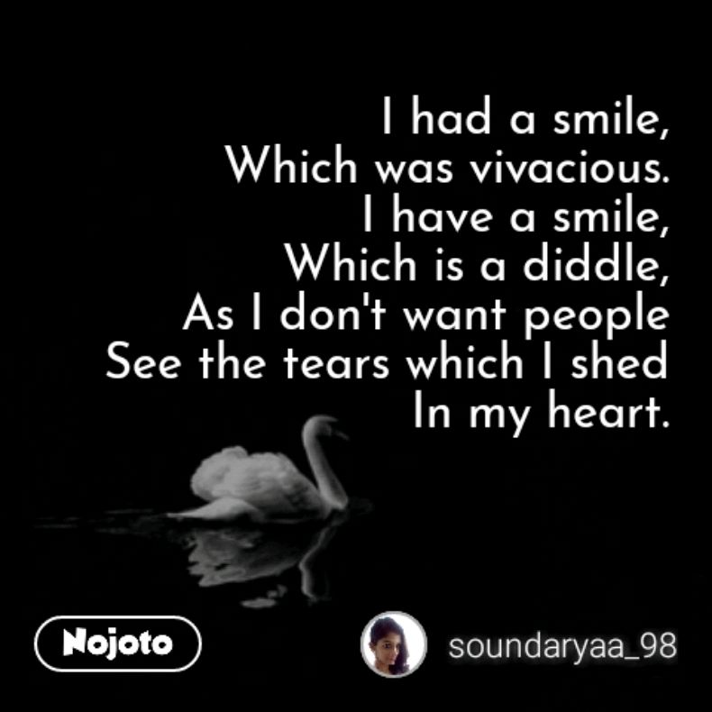 "I had a smile, Which was vivacious. I have a smile, Which is a diddle, As | don""t want people See the fears which I shed K In my heart. @ soundaryaa_98 https://inspirational.ly"