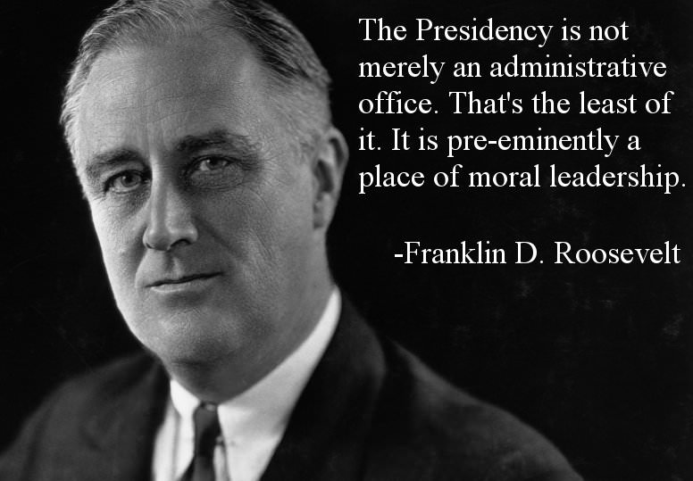 The Presidency is not merely an administrative office. That's the least of it. It is pre-eminently a ' place of moral leadership. -Franklin D. Roosevelt https://inspirational.ly