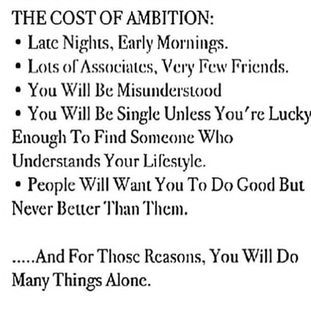 THE COST OF AMBlTlON: ' Late Nights. Early Mornings. ' Lots olAssoeintes, Very Few Friends. ° You Will Be Misunderstood ' You Will Be Single Unless You're Lucky Enough To Find Someone Who Undersmnds Your Li feswle. ' People Will Want You To Do Good But Never Better 'l'han 'l'heni. ..... And For Those Reasons, You Will Do Many Things Alone. https://inspirational.ly