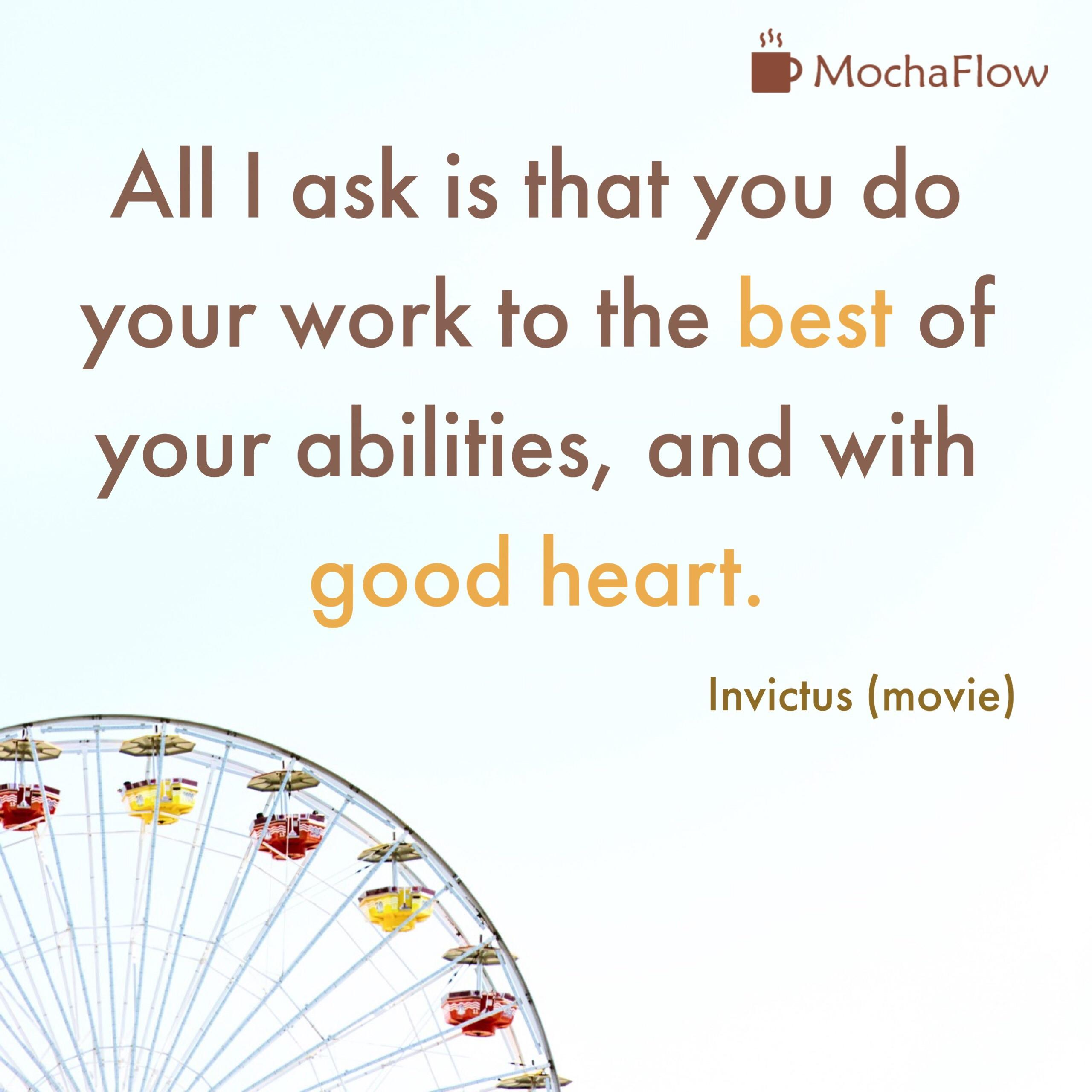 i Mocha Flow All | ask is that you do your work to the best of your abilities, and with good heart. Invictus (movie) https://inspirational.ly