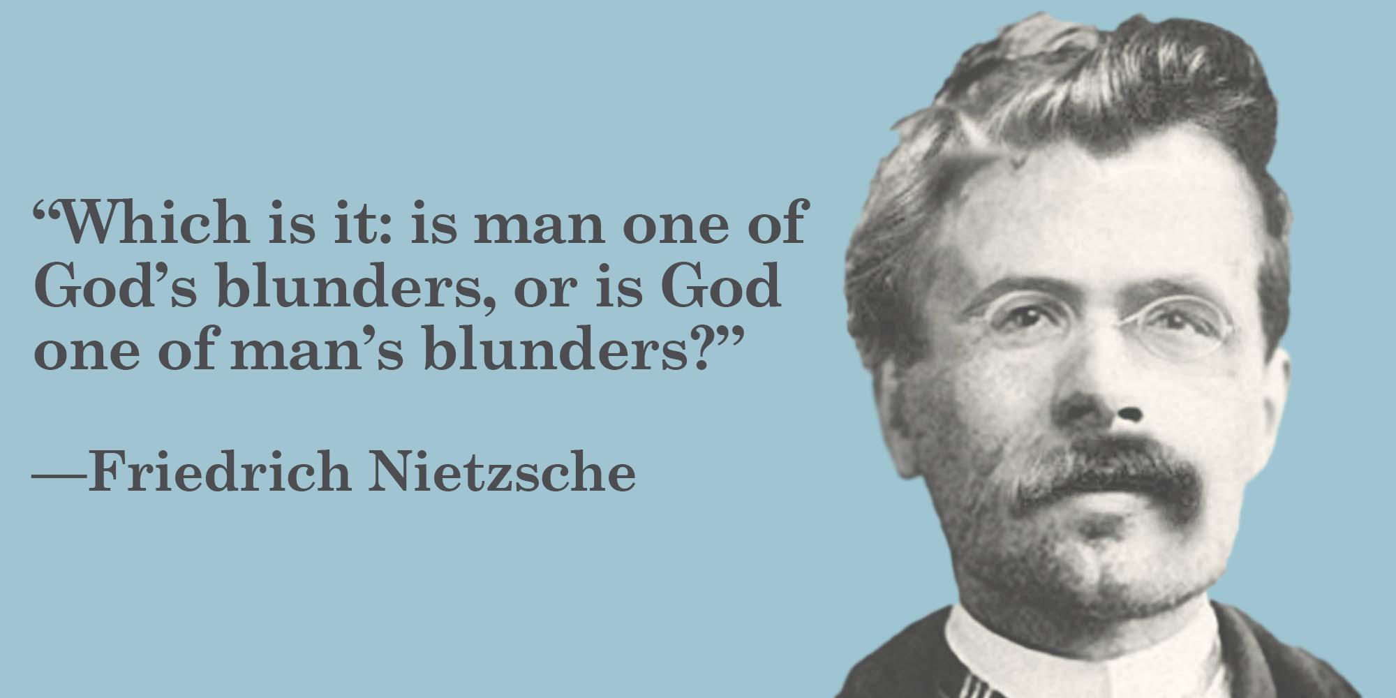 """""""Which is it: is man one of God's blunders, or is God one of man's blunders?"""" —Friedrich Nietzsche https://inspirational.ly"""