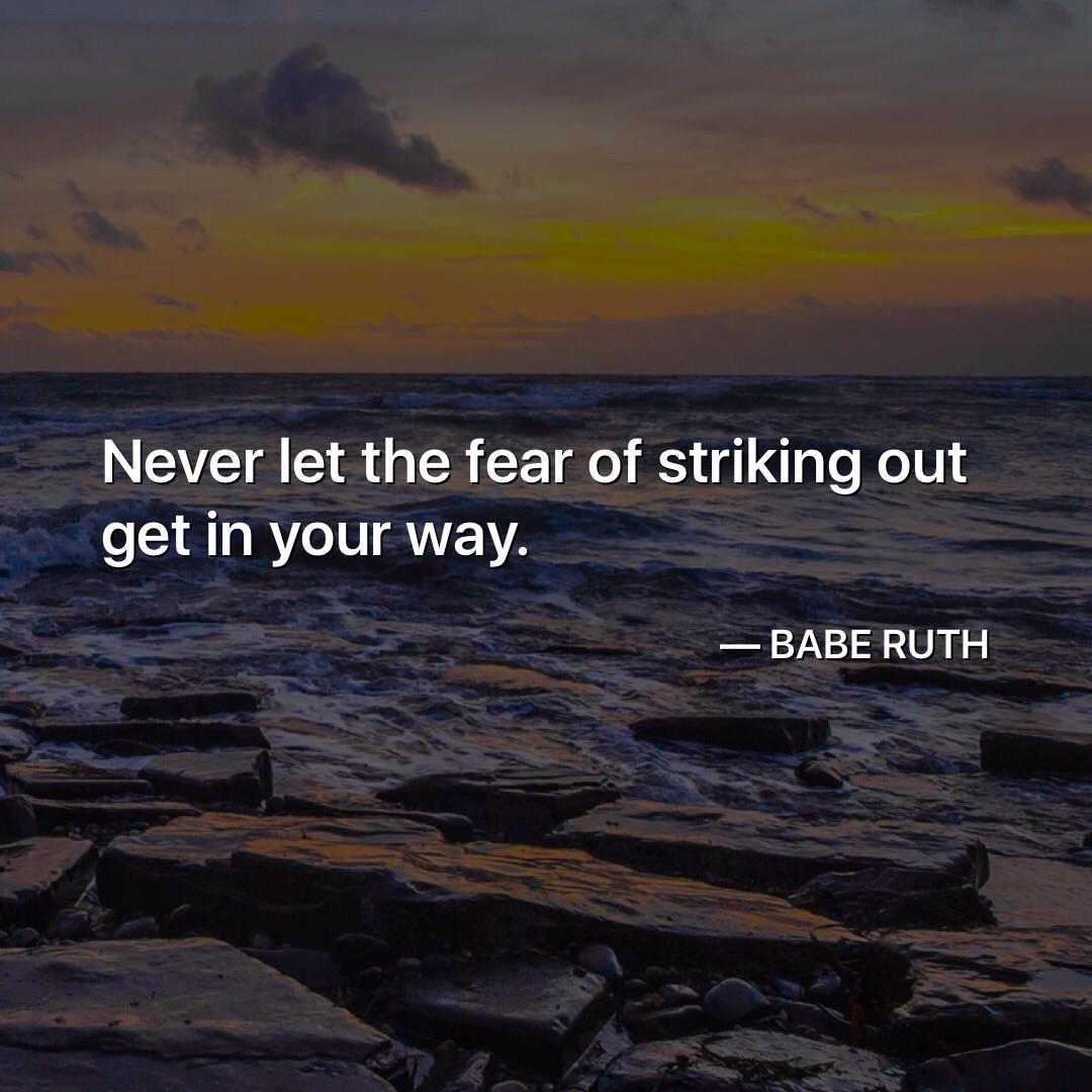 Never let the fear of striking out get in your way. — https://inspirational.ly