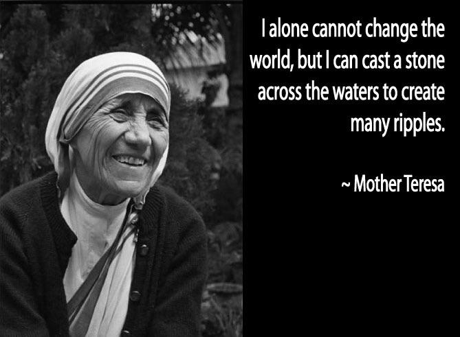 ;, , Ialone cannot change the u ' world, butlcan castastone '1 across the waters to create many ripples. ~ MotherTeresa https://inspirational.ly