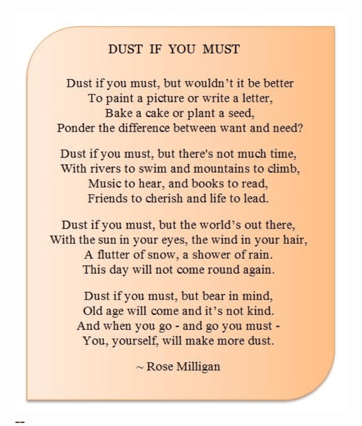 DUST IF YOU MUST Dust if you must, but wouldn't it be better To paint a picture or write a letter, Bake a cake or plant a seed, Ponder the difference between want and need? Dust if you must, but there's not much time, With rivers to swim and mountains to climb, Music to hear, and books to read, Friends to cherish and life to lead. Dust if you must, but the world's out there, With the sun in your eyes, the wind in your hair, A flutter of snow, a shower of rain. This day will not come round again. Dust if you must, but bear in mind, Old age will come and it's not kind. And when you go - and go you must - You, yourself, will make more dust. ~ https://inspirational.ly
