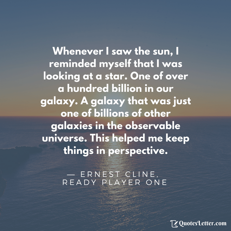 Whenever I saw the sun, I reminded myself that I was looking at a star. One of over a hundred billion in our galaxy. A galaxy that was just one of billions of other galaxies in the observable universe. This helped me keep things in perspective. — ERNEST CLINE. READY PLAYER ONE B Quot'es'Letl'er.com https://inspirational.ly