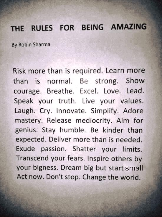 "By Robin Shanna Risk more than is required. Learn more than is normal. Be strong. Show courage. Breathe. l..xce|. Love. Lead. Speak your truth. Live your values. Laugh. Cry. Innovate. Simplify. Adore mastery. Release mediocrity. Aim for 2 genius. Stay humble. Be kinder than expected. Deliver more than is needed. Exude passion. Shatter your limits. Transcend your fears. Inspire others by _ your bigness. Dream big but start small , ' Act now. Don't stop. Change the world. ,.:' . -'m ""I https://inspirational.ly"