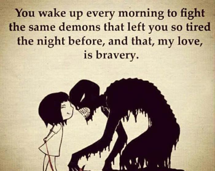 You wake up every morning to fight i the same demons that left you so tired ' the night before, and that, my love, is bravery. https://inspirational.ly