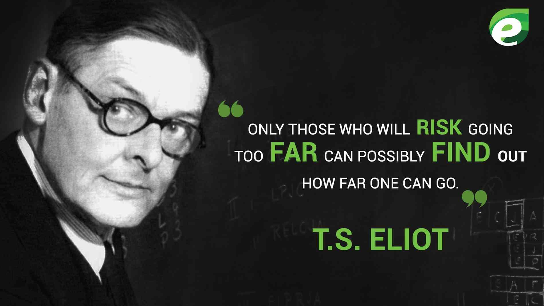 ONLY THOSE WHO WILL RISK GOING TOO FAR CAN POSSIBLY FIND OUT HOW FAR ONE CAN GO. 99 v: . T.S. ELIOT https://inspirational.ly