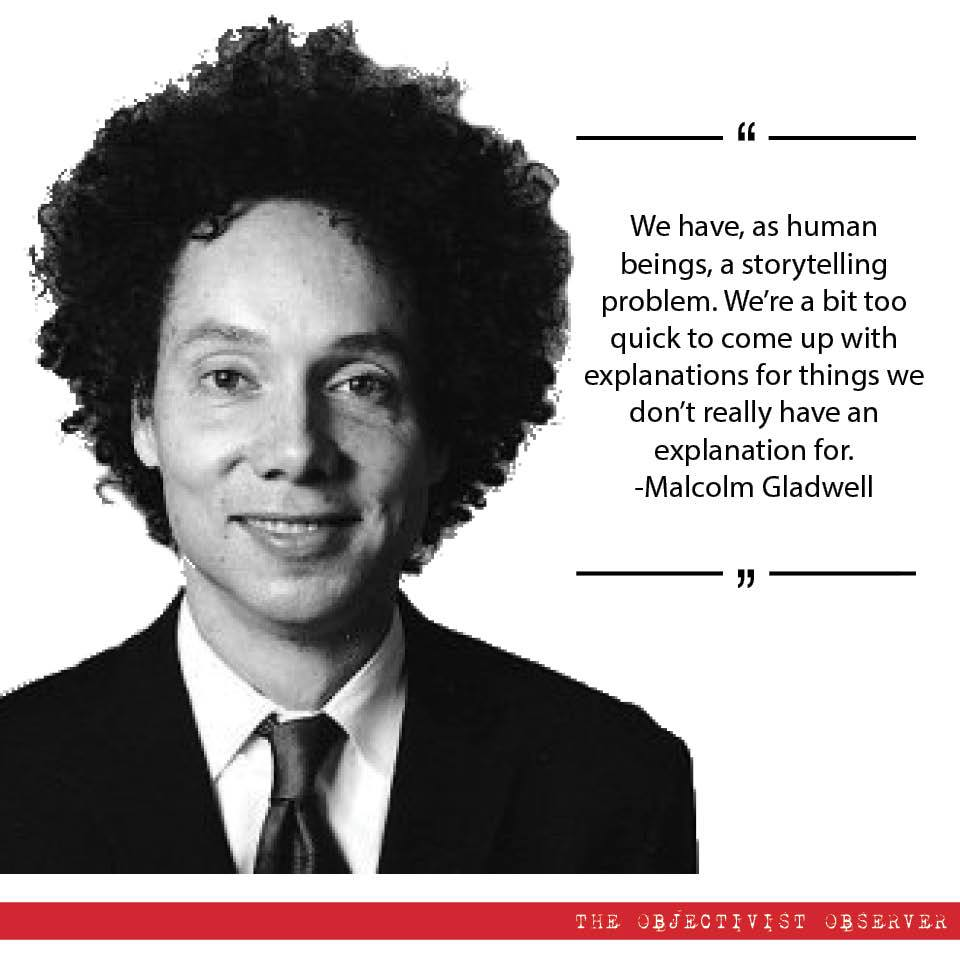 We have, as human beings, a storytelling problem. We're a bit too quick to come up with explanations for things we don't really have an explanation for. -Malcolm Gladwell https://inspirational.ly