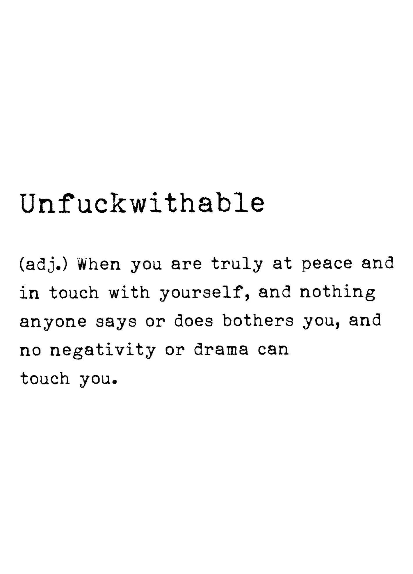 Unfuckwithable (adj.) When you are truly at peace and in touch with yourself, and nothing anyone says or does bothers you, and no negativity or drama can touch you. https://inspirational.ly