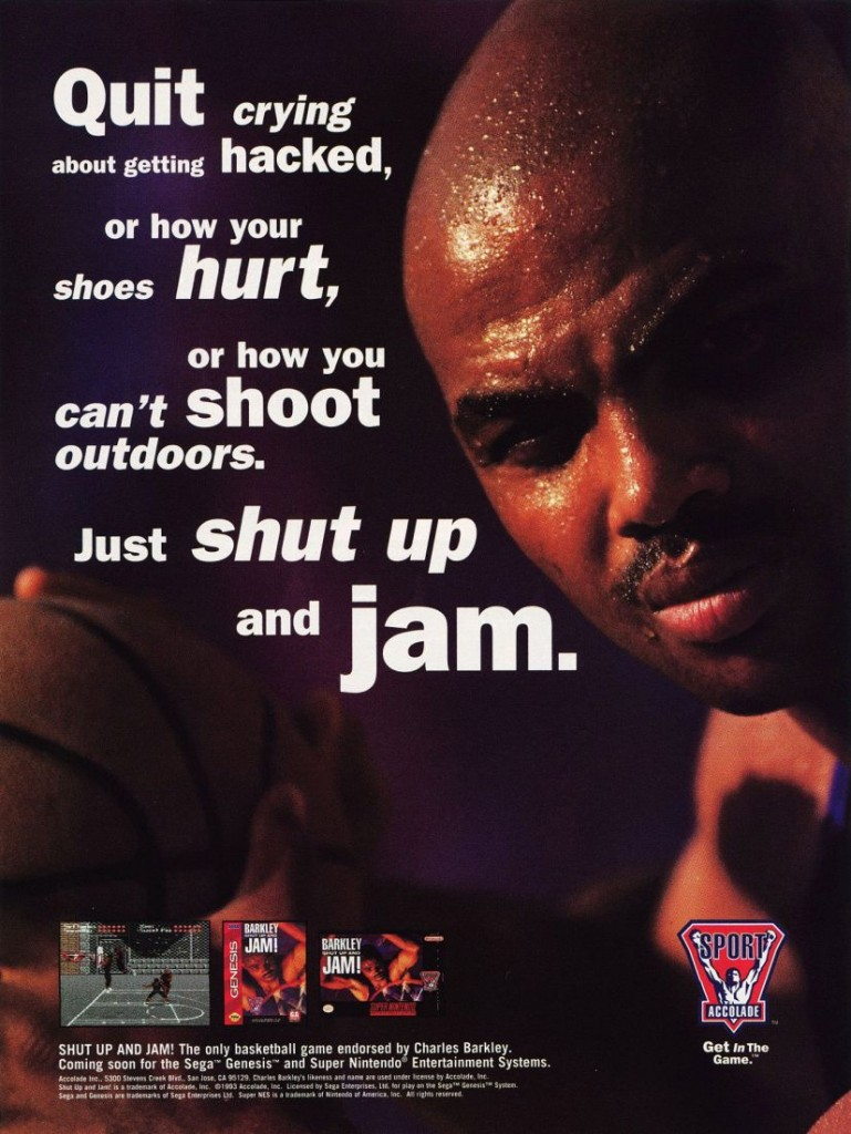"""QUit crying about getting haCKGd, or how your shoes hurt, or how you can't ShOOt outdoors. Just shut up and llam- ' .. W ,412 ' 6' ' SHUT UP AND """"M! The only basketball game endorsed by (males Barkley. ' Coming soon tot the Sega' Genesis"""" and Super Nintendo"""" Entertainment Systems. .1 mums-manna.- sum. {Ah-N mm mm.nm.u.m._m'.m..~m u—'mmm. m -~-Ildueu-w1 ulna—u n mu: koa- x .w-m """"an. bum."""" m m yawn-31's"""" um.- 'ha-uu """"n—nvmtdwmmu WN