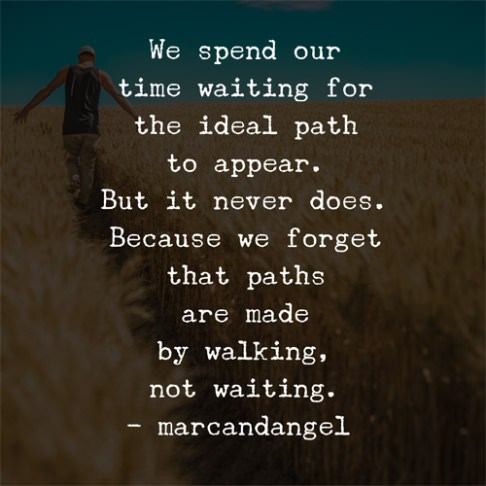 We Spend our time waiting for the ideal path to appear. But it never does. Because we forget that paths are made by walking, not waiting. –