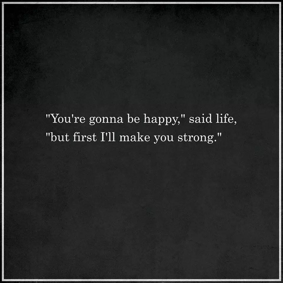 """You're gonna be happy,"" said life, ""but first I'll make you strong."" https://inspirational.ly"