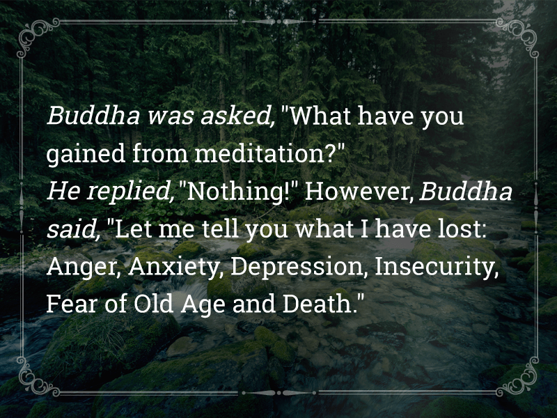 "Buddha was asked, ""What have you gained from meditation?"" He replied, ""Nothing!"" However, Buddha said, ""Letxrye tell you what I have lost: Anger, Anxiety, Depression, Insecurity, Fear of Old Age and Death."" https://inspirational.ly"