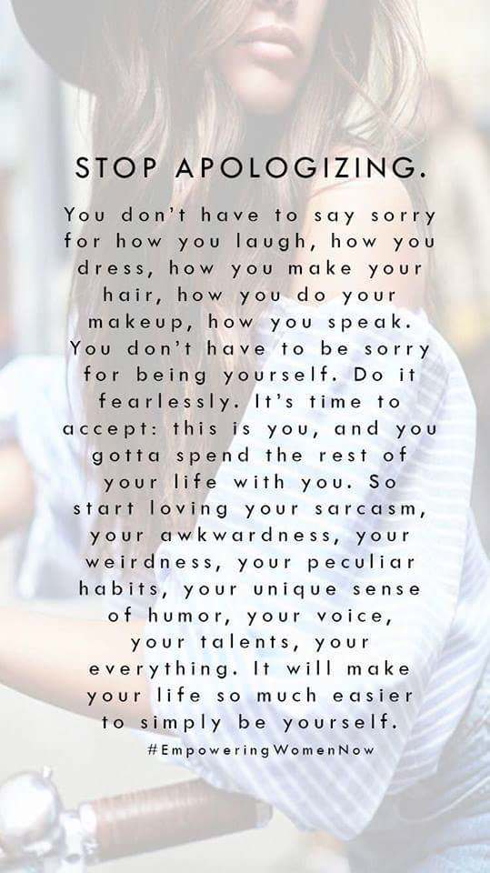 STOP APOLOGIZING. You don't have to say sorry for how you laugh, how you dress, how you make your hair, how you do your makeup, how you speak. You don't have to be sorry for being yourself. Do it fearlessly. It's time to accept: this is you, and you gotta spend the rest of your life with you. So start loving your sarcasm, your awkwardness, your weirdness, your peculiar habits, your unique sense of humor, your voice, your talents, your everything. It will make your life so much easier to simply be yourself. #EmpoweringWomenNow https://inspirational.ly