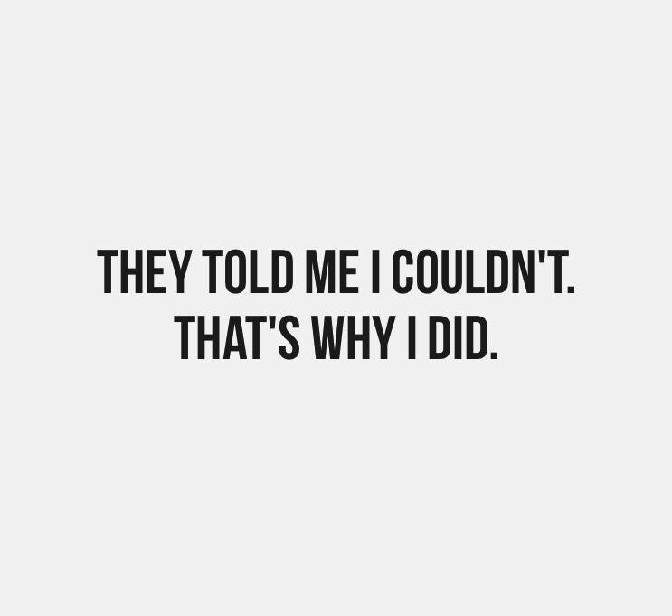 THEY TOLD ME | COULDN'T. THAT'S WHY I DID. https://inspirational.ly