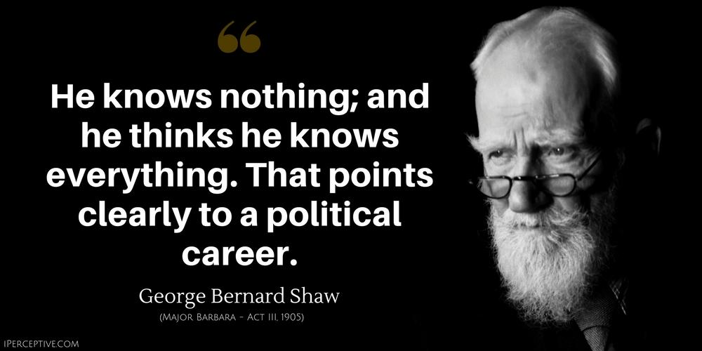 He knows nothing; and he thinks he knows everything. That points clearly to a political career. George Bernard Shaw (MAJOR BARBARA – A('T m 1905) IPFRCH'HV?