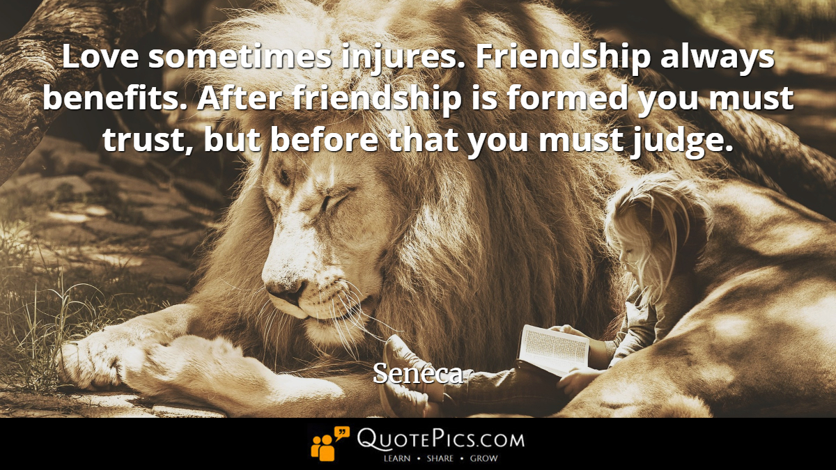 """Love sometimes injures. Friendship always benefits. After friendship is formed you must trust, but before that you must judge."" —Seneca [1200×675]"