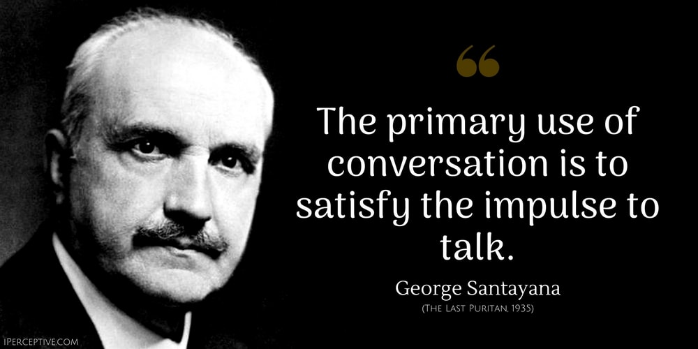 """The primary use of conversation is to…"" – George Santayana [1000×500]"