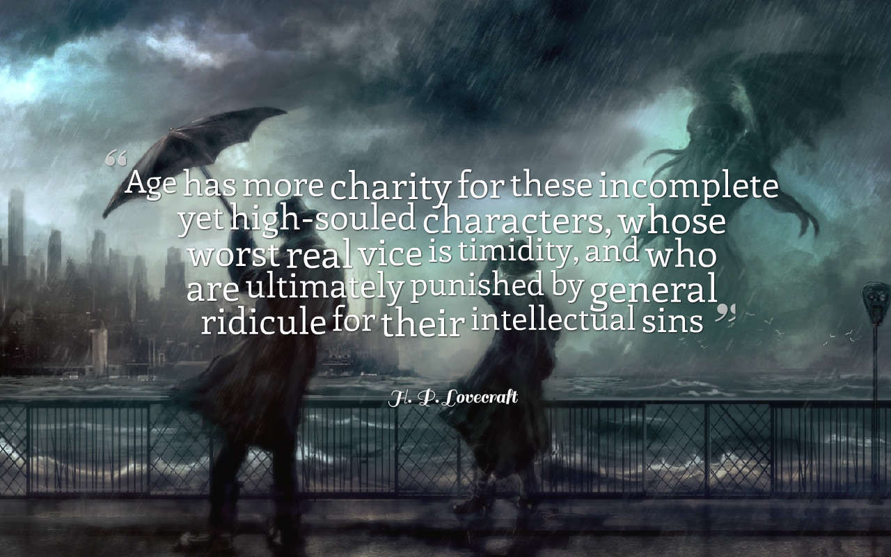 """Age has more charity for these incomplete yet high-souled characters, whose worst real vice is timidity, and who are ultimately punished by general ridicule for their intellectual sins"" – H. P. Lovecraft [1280 x 800]"