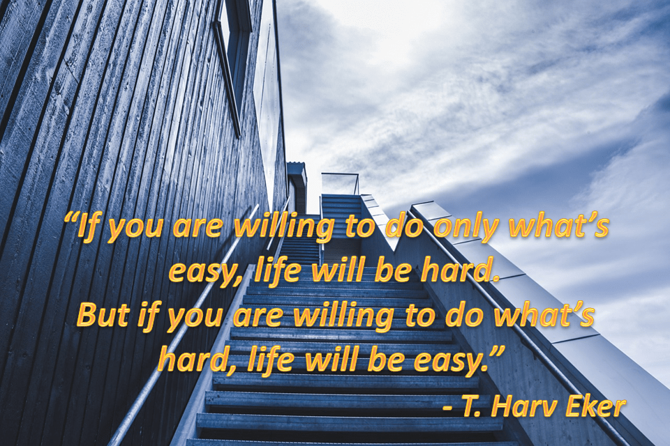"""If you are willing to do only what's easy, life will be hard. But if you are willing to do what's hard, life will be easy."" – T. Harv Eker [960 x 640]"
