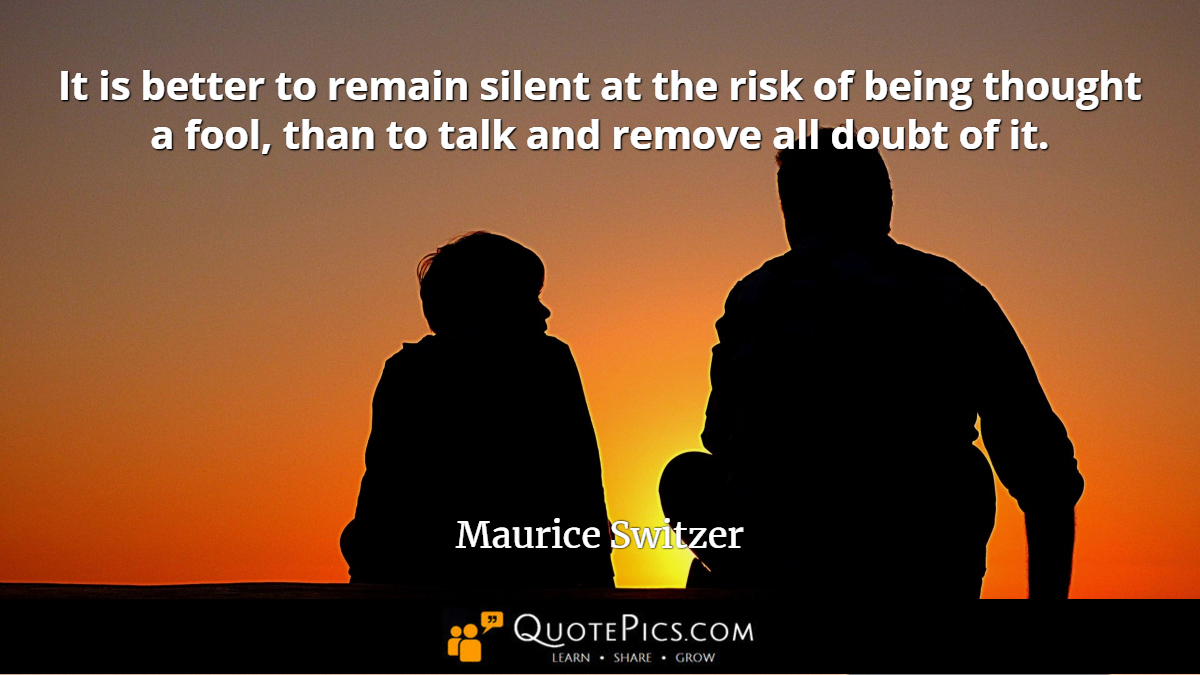 """It is better to remain silent at the risk of being thought a fool, than to talk and remove all doubt of it."" —Maurice Switzer [1200×675]"