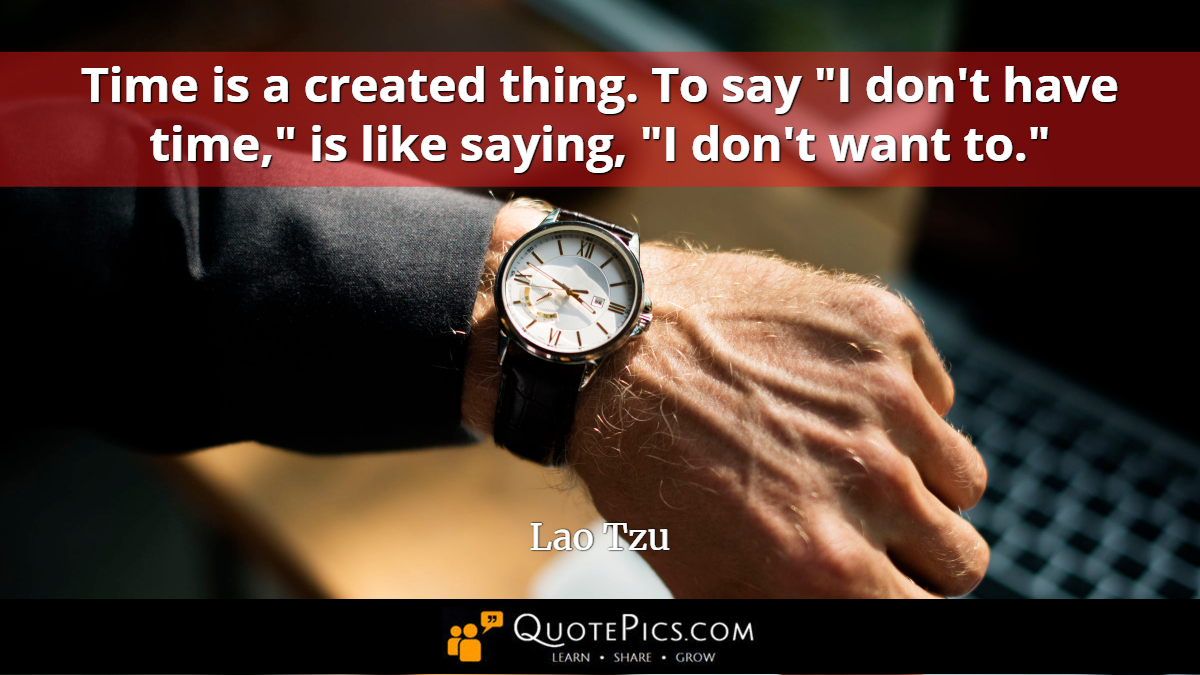 "Time is a created thing. To say ""I don't have time,"" is like saying, ""I don't want to."" —Lao Tzu [1200×675]"