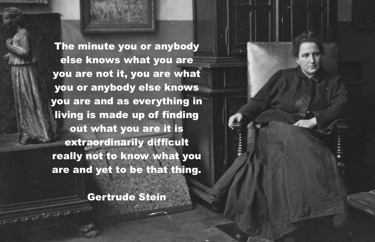 """The minute you or anybody else knows what you are…"" Gertrude Stein [766 x 494]"