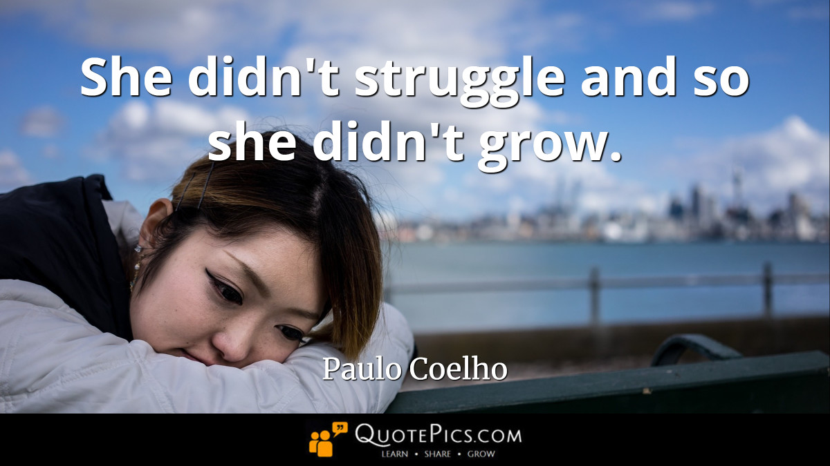 """She didn't struggle and so she didn't grow."" —Paulo Coelho [1200×675]"