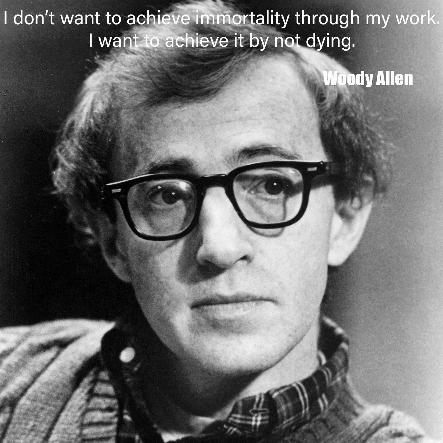 """I don't want to achieve immortality through my work. I want to achieve it by not dying.""- Woody Allen[ 1497*1497]"
