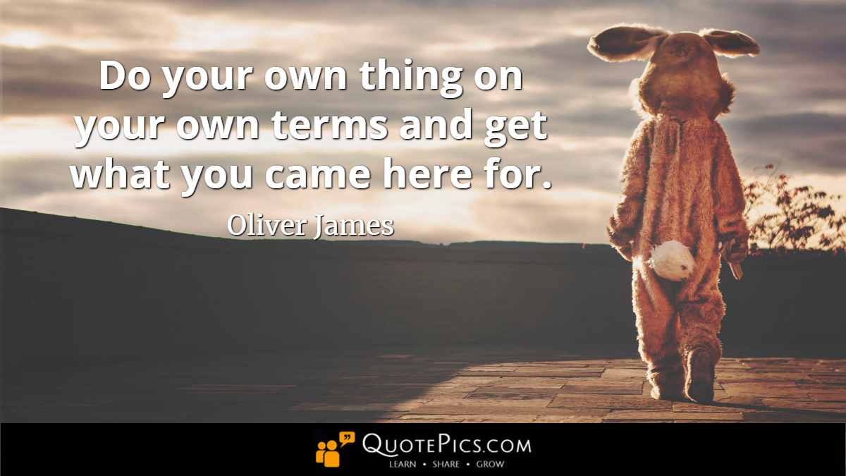 """Do your own thing on your own terms and get what you came here for."" —Oliver James [1200×675]"