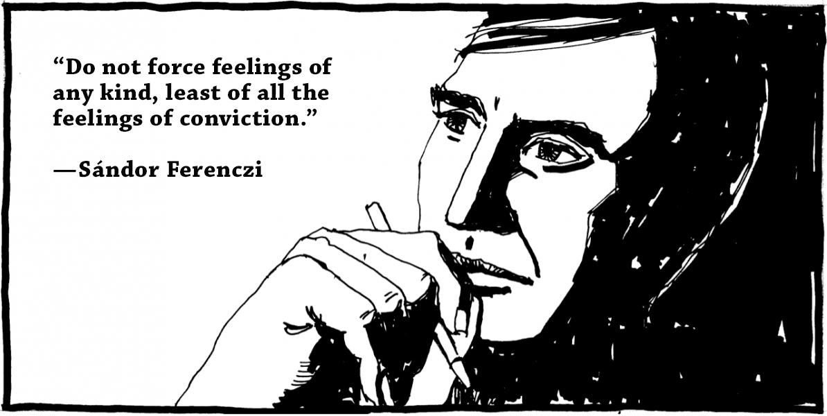 """Do not force feelings of any kind, least of all the feelings of conviction.""—Sándor Ferenczi [1194×600] [OC]"