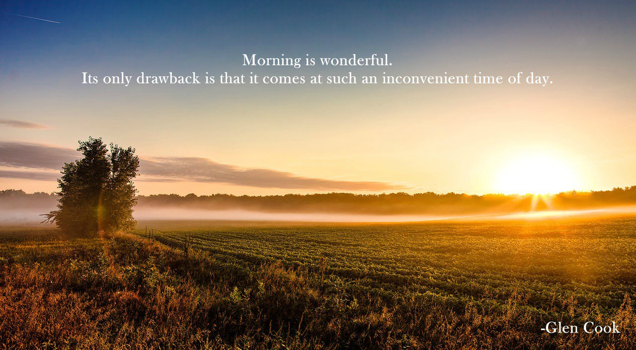 """ Morning is wonderful. Its only drawback is…"" – Glen Cook [1280 x 706]"