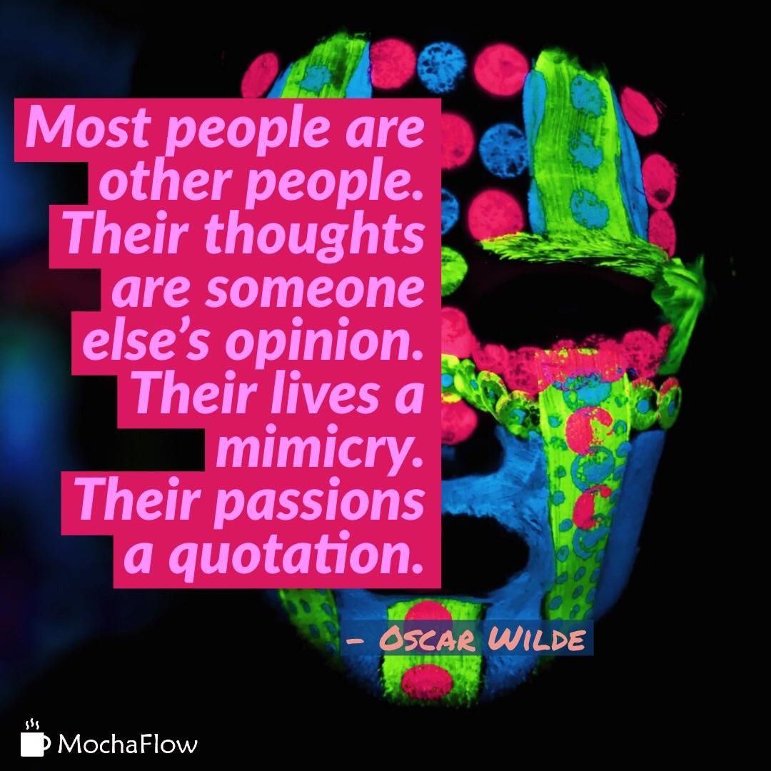 Most people are other people. Their thoughts are someone else's opinion. Their lives a mimicry. Their passions a quotation. – Oscar Wilde [2560×2560] [OC]