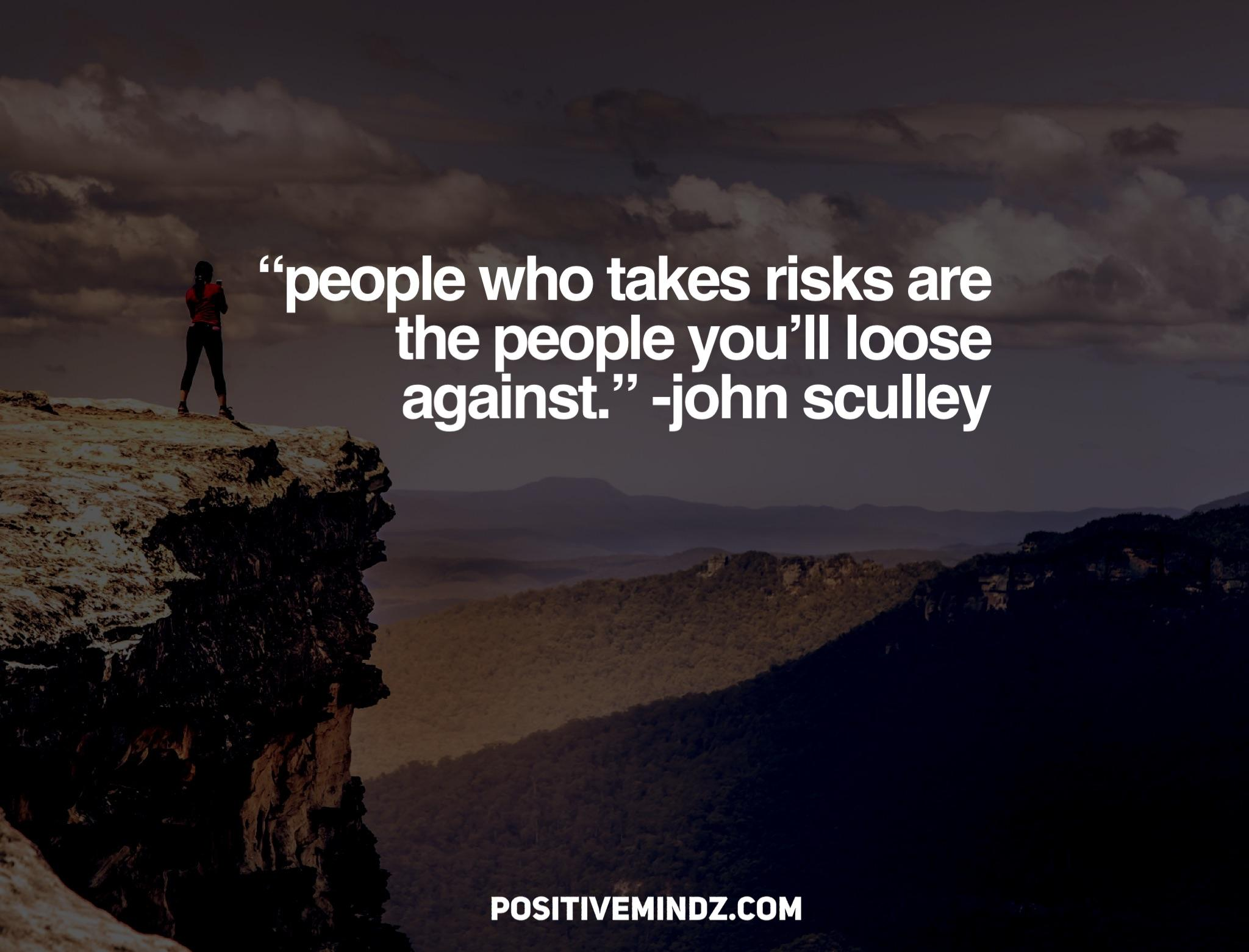 """people who takes risks are the people you'll loose against."" -John Sculley [2048×1367]"
