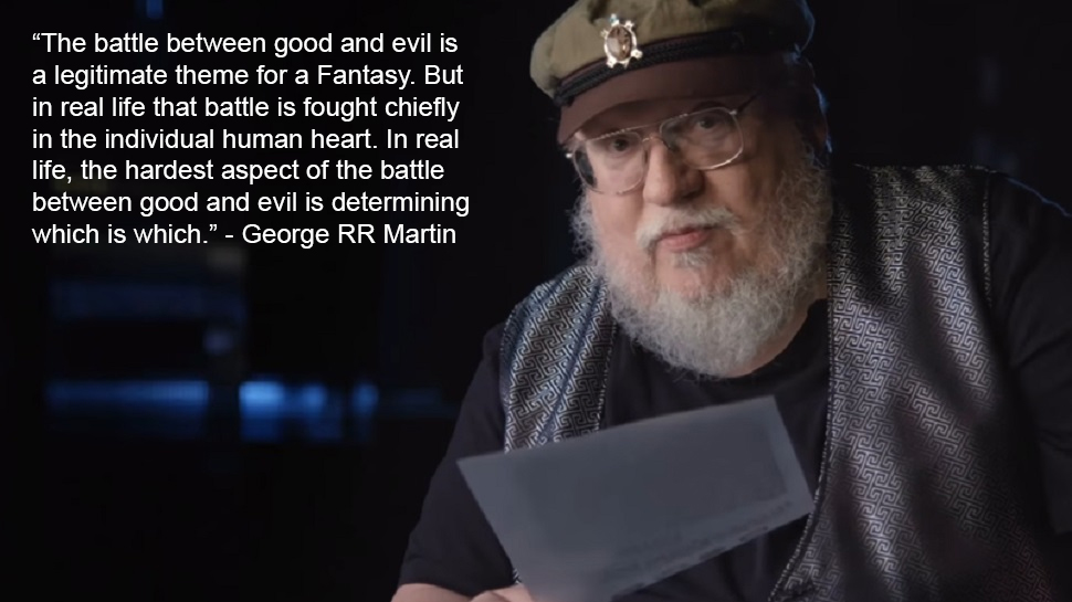 """The battle between good and evil is a legitimate theme…"" George RR Martin [970×545]"