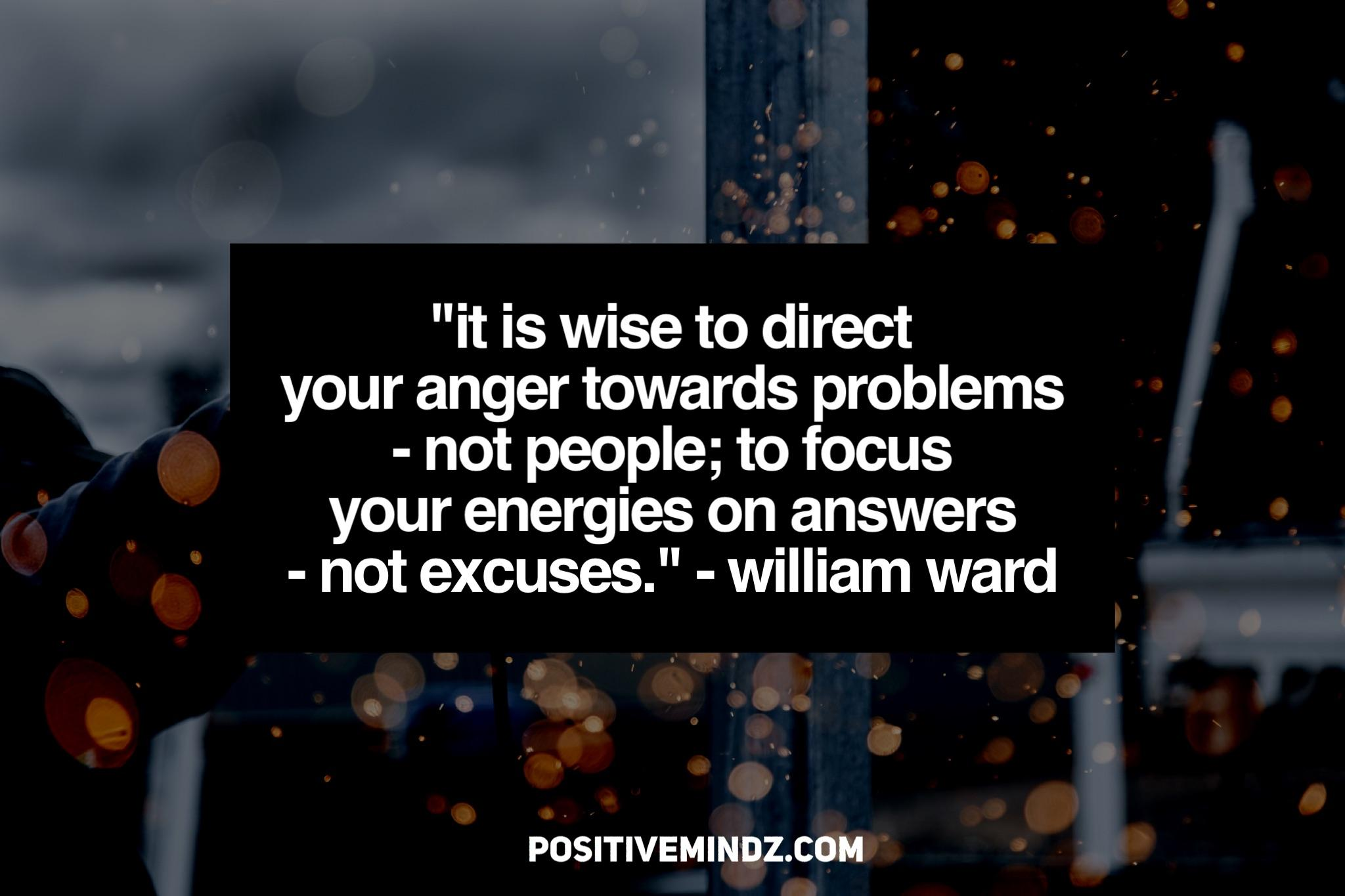"""It is wise to direct your anger towards problems – not people; to focus your energies on answers – not excuses."" – William Ward [2048×1366]"