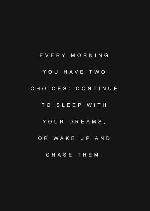 EVERY MORNING YOU HAVE TWO CHOICES: CONTINUE TO SLEEP WITH YOUR DREAMS, OR WAKE UP AND CHASE THEM. https://inspirational.ly
