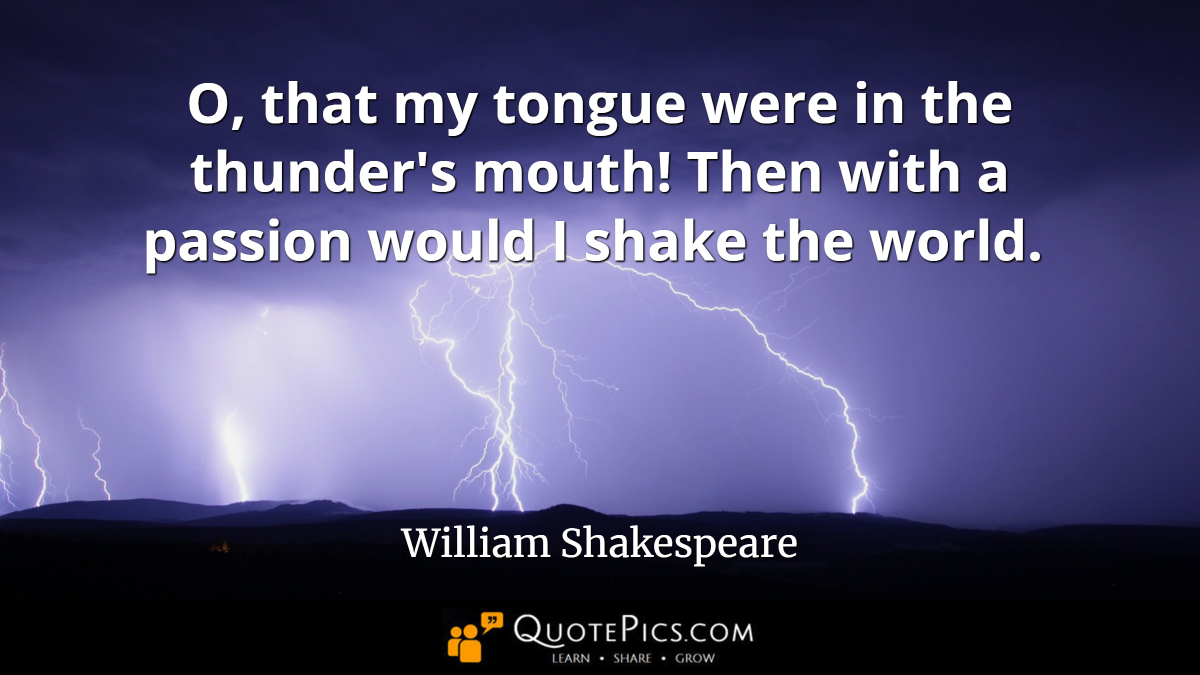 """O, that my tongue were in the thunder's mouth! Then with a passion would I shake the world."" —William Shakespeare [1200×675]"