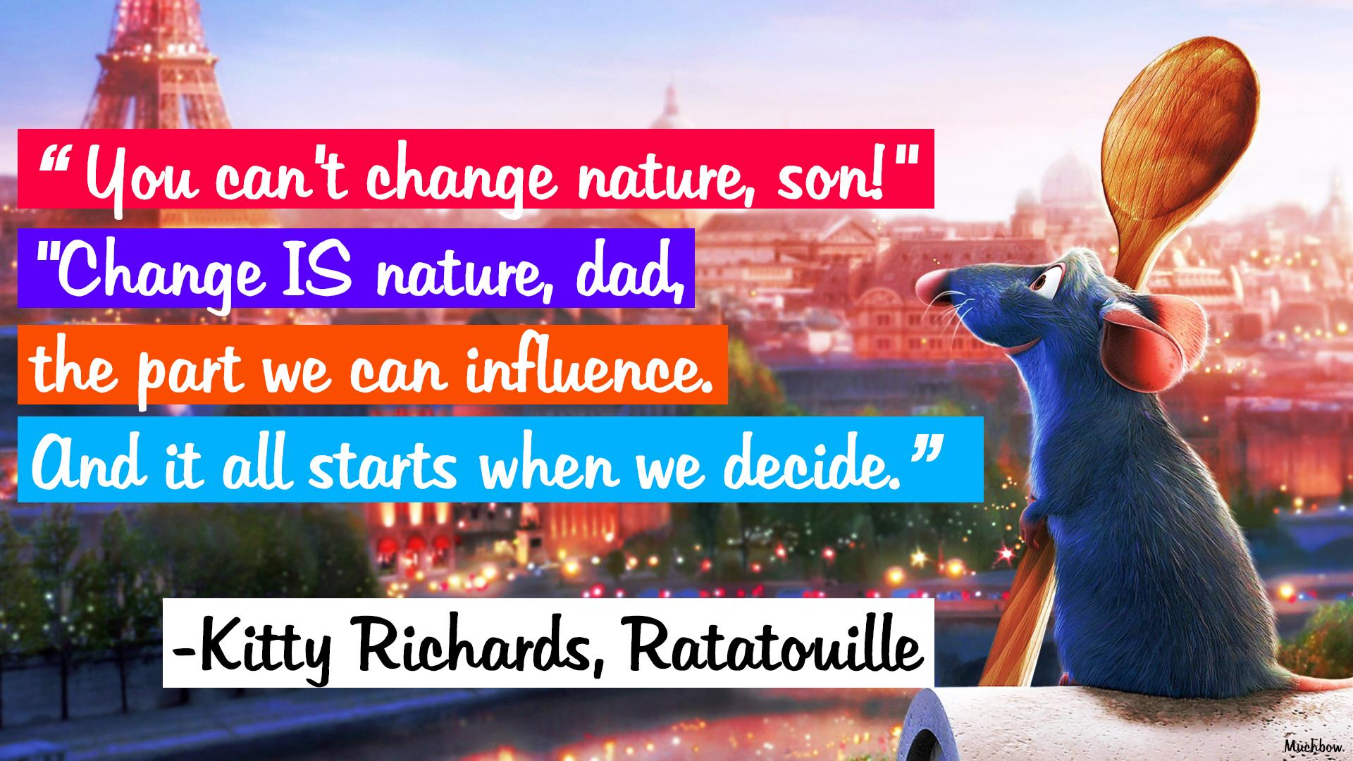 """You can't change nature, son!"" ""Change IS nature, dad, the part we can influence. And it all starts when we decide."" ― Kitty Richards, Ratatouille [1920×1080] [OC]"
