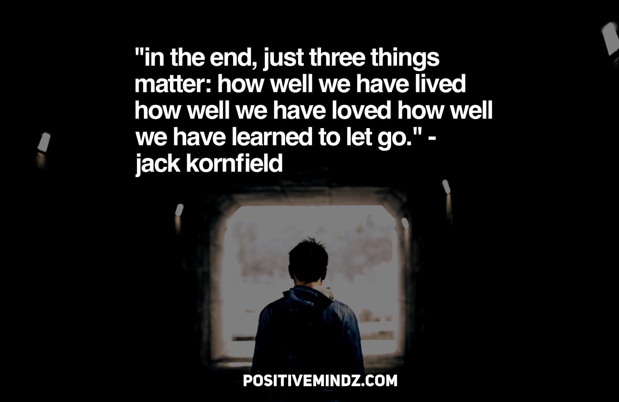 """In the end, just three things matter: How well we have lived How well we have loved How well we have learned to let go."" – Jack Kornfield [2048×1367]"