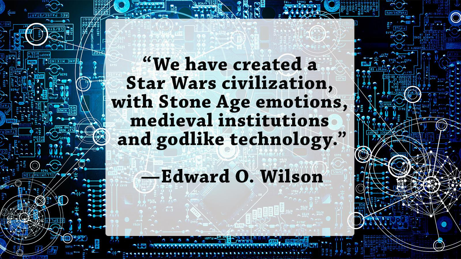 """We have created a Star Wars civilization, with Stone Age emotions, medieval institutions and godlike technology.""—Edward O. Wilson [1600×900] [OC]"