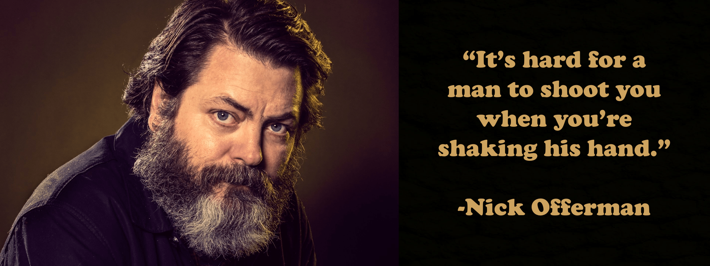 """It's hard for a man to shoot you when you're shaking his hand."" -Nick Offerman [2404 × 900] [OC]"