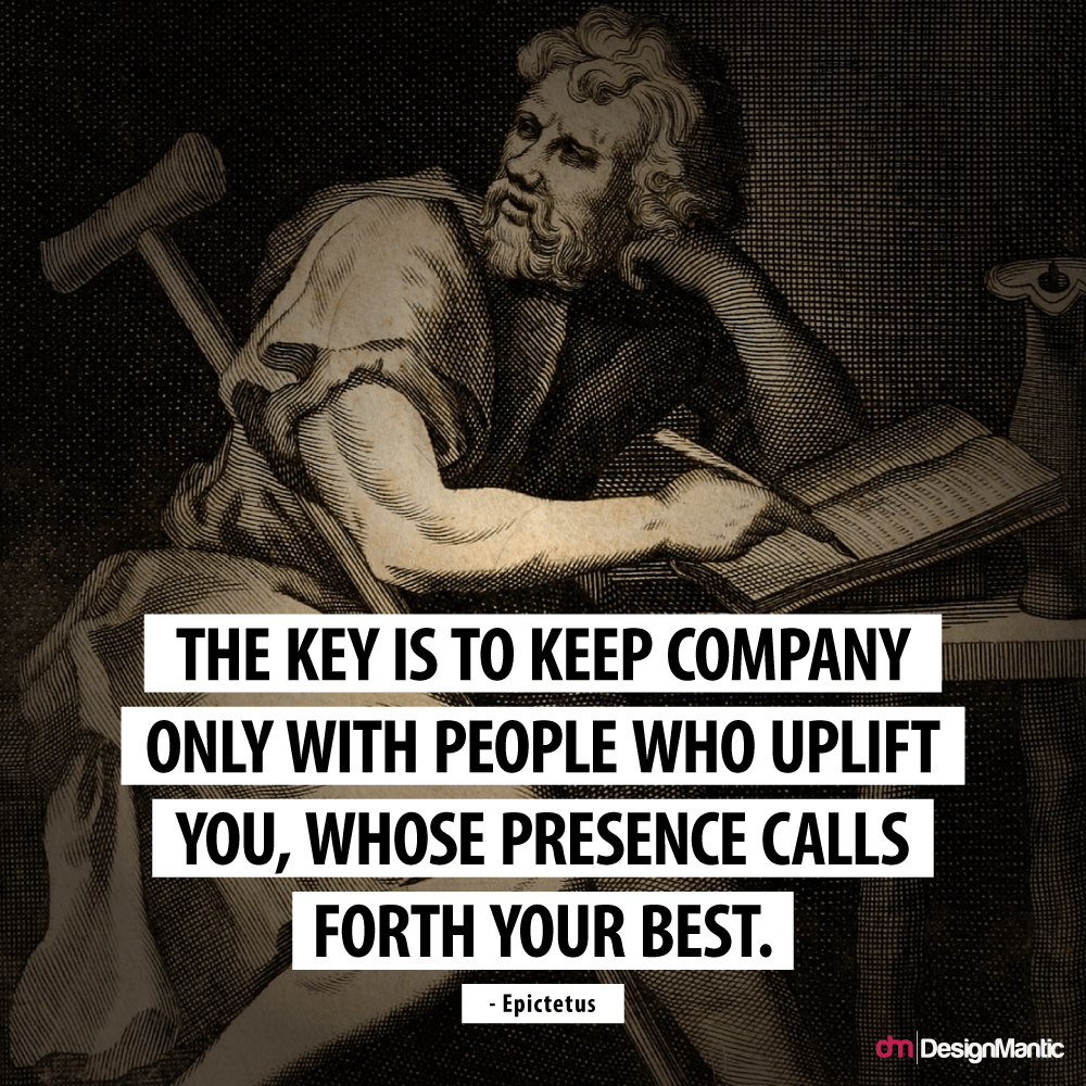 """The key is to keep company only with people who uplift you, whose presence calls forth your best."" – Epictetus [800×800]"