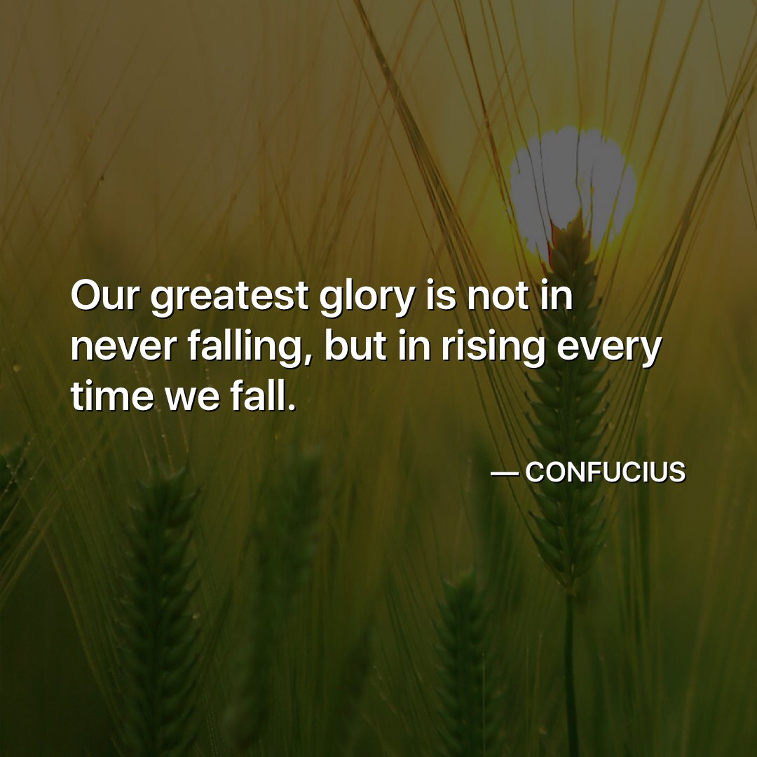 """Our greatest glory is not in never falling, but in rising every time we fall"" – Confucius [1080 x 1080]"